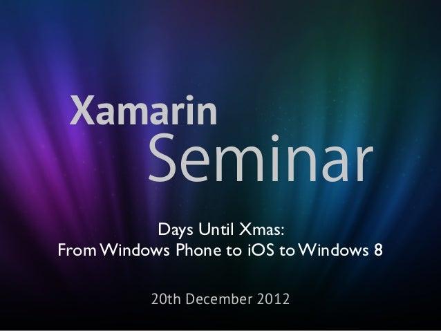 Xamarin          Seminar           Days Until Xmas:From Windows Phone to iOS to Windows 8          20th December 2012