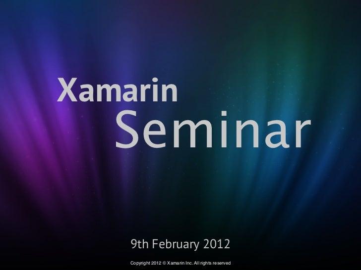 Xamarin   Seminar    9th February 2012    Copyright 2012 © Xamarin Inc. All rights reserved