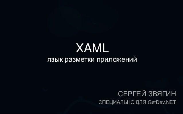 XAMLязык разметки приложений                   СЕРГЕЙ ЗВЯГИН             СПЕЦИАЛЬНО ДЛЯ GetDev.NET