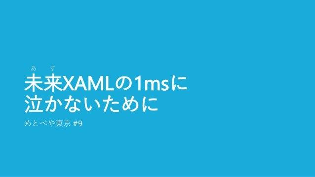 未来XAMLの1msに 泣かないために めとべや東京 #9 あ す