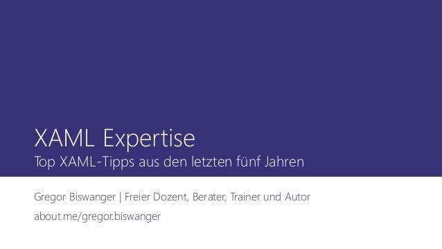 XAML Expertise Top XAML-Tipps aus den letzten fünf Jahren Gregor Biswanger | Freier Dozent, Berater, Trainer und Autor abo...