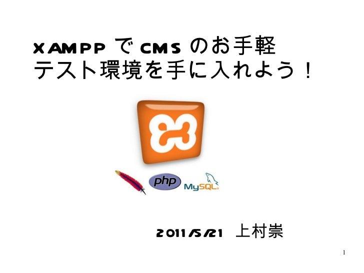 XAMPP で CMS のお手軽 テスト環境を手に入れよう! 2011/5/21  上村崇