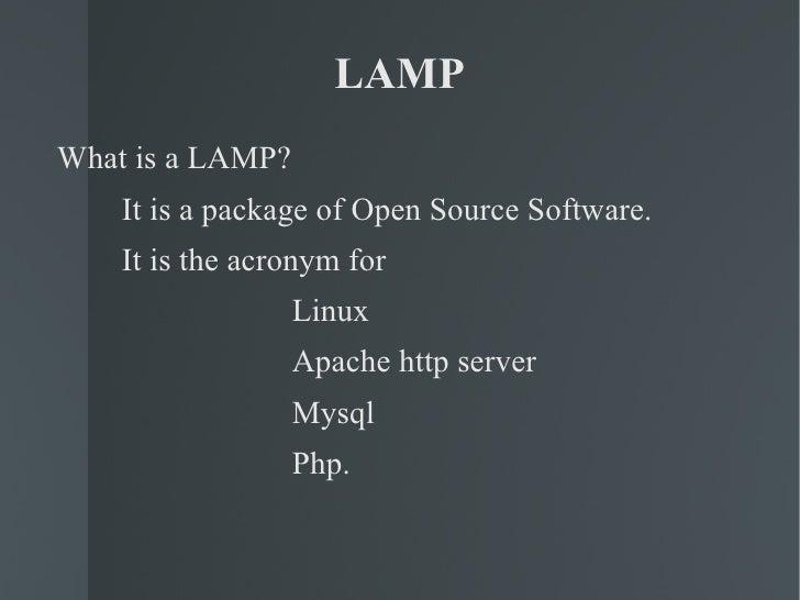 LAMP <ul><li>What is a LAMP? </li></ul><ul><li>It is a package of Open Source Software. </li></ul><ul><li>It is the acrony...