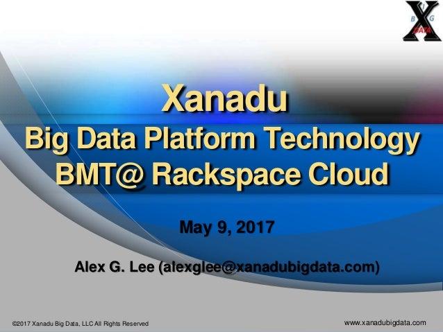 ©2017 Xanadu Big Data, LLC All Rights Reserved www.xanadubigdata.com Xanadu Big Data Platform Technology BMT@ Rackspace Cl...