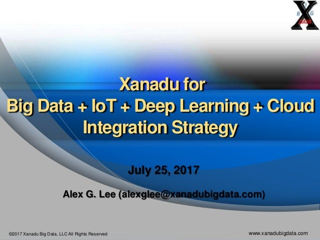 ©2017 Xanadu Big Data, LLC All Rights Reserved www.xanadubigdata.com Xanadu for Big Data + IoT + Deep Learning + Cloud Int...