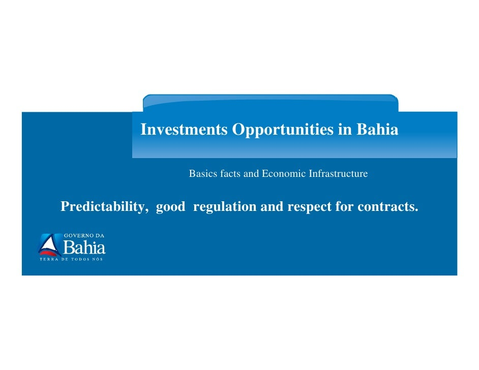 Investments Opportunities in Bahia                      Basics facts and Economic Infrastructure   Predictability, good re...