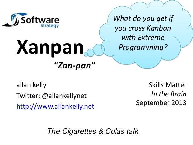 """allan kelly Twitter: @allankellynet http://www.allankelly.net Xanpan """"Zan-pan"""" The Cigarettes & Colas talk What do you get..."""