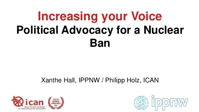 Increasing your Voice Political Advocacy for a Nuclear Ban Xanthe Hall, IPPNW / Philipp Holz, ICAN