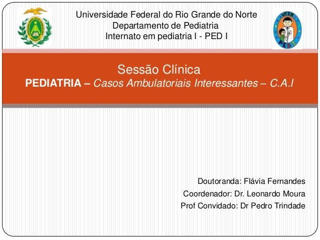 Universidade Federal do Rio Grande do Norte Departamento de Pediatria Internato em pediatria I - PED I  Sessão Clínica PED...