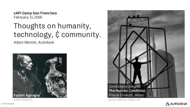 © 2015 Autodesk xAPI Camp San Francisco February 11, 2016 Thoughts on humanity, technology, & community. Adam Menter, Auto...