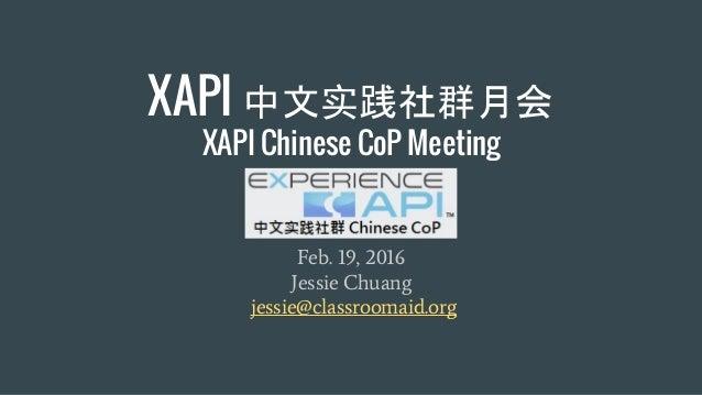XAPI 中文实践社群月会 XAPI Chinese CoP Meeting Feb. 19, 2016 Jessie Chuang jessie@classroomaid.org