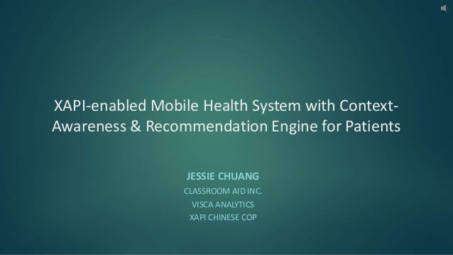 XAPI-enabled Mobile Health System with Context- Awareness & Recommendation Engine for Patients JESSIE CHUANG CLASSROOM AID...