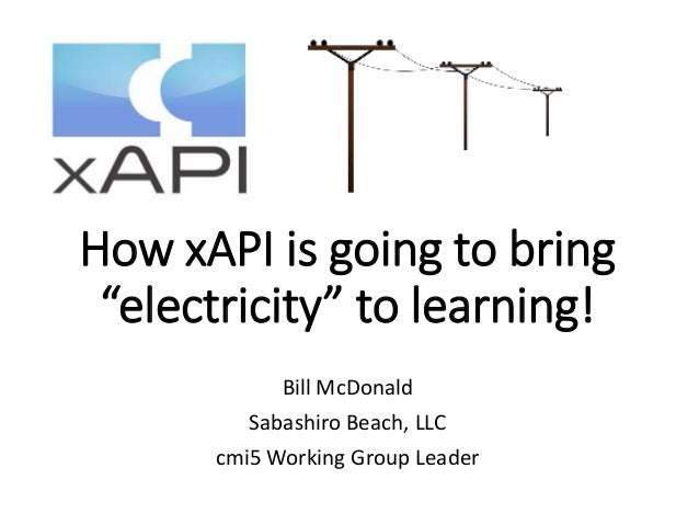 """How xAPI is going to bring """"electricity"""" to learning! Bill McDonald Sabashiro Beach, LLC cmi5 Working Group Leader"""