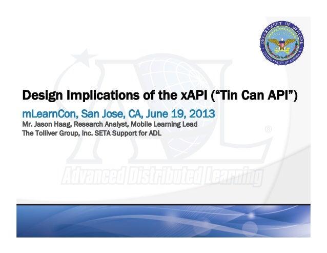 "Design Implications of the xAPI (""Tin Can API"")mLearnCon, San Jose, CA, June 19, 2013Mr. Jason Haag, Research Analyst, Mob..."