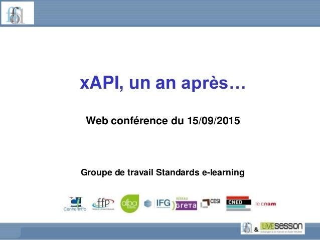 xAPI, un an après… Web conférence du 15/09/2015 Groupe de travail Standards e-learning