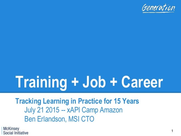 Training + Job + Career Tracking Learning in Practice for 15 Years July 21 2015 -- xAPI Camp Amazon Ben Erlandson, MSI CTO...