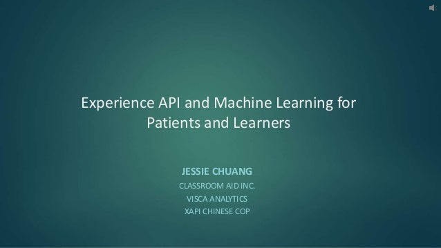 Experience API and Machine Learning for Patients and Learners JESSIE CHUANG CLASSROOM AID INC. VISCA ANALYTICS XAPI CHINES...