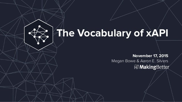 The Vocabulary of xAPI November 17, 2015 Megan Bowe & Aaron E. Silvers
