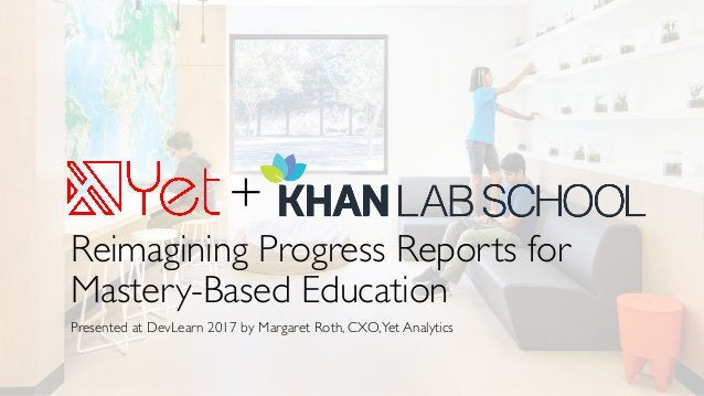 Reimagining Progress Reports for Mastery-Based Education Presented at DevLearn 2017 by Margaret Roth, CXO,Yet Analytics +