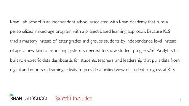 2 Khan Lab School is an independent school associated with Khan Academy that runs a personalized, mixed-age program with a...