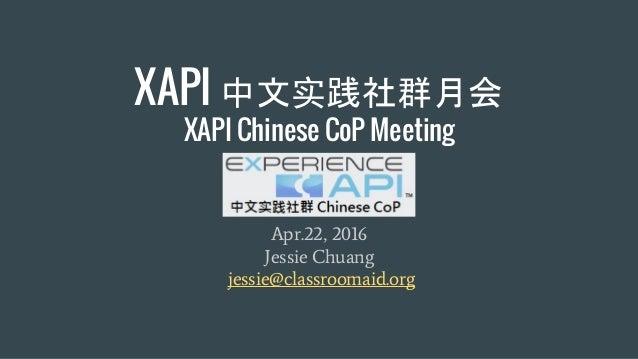 XAPI 中文实践社群月会 XAPI Chinese CoP Meeting Apr.22, 2016 Jessie Chuang jessie@classroomaid.org