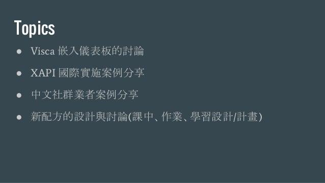 Topics ● Visca 嵌入儀表板的討論 ● XAPI 國際實施案例分享 ● 中文社群業者案例分享 ● 新配方的設計與討論(課中、作業、學習設計/計畫)