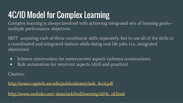 4C/ID Model for Complex Learning Complex learning is always involved with achieving integrated sets of learning goals— mul...