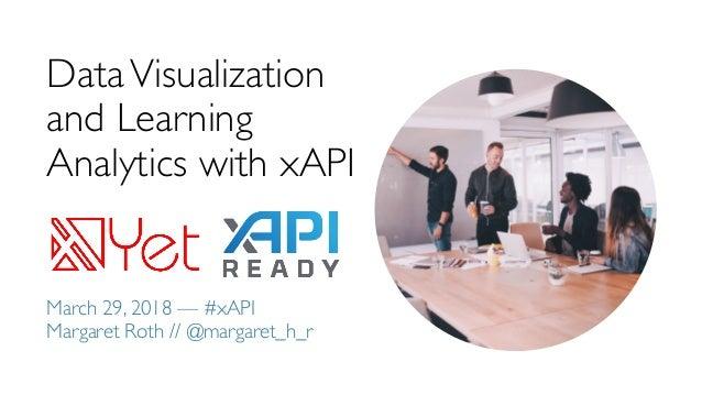 DataVisualization and Learning Analytics with xAPI March 29, 2018 — #xAPI Margaret Roth // @margaret_h_r
