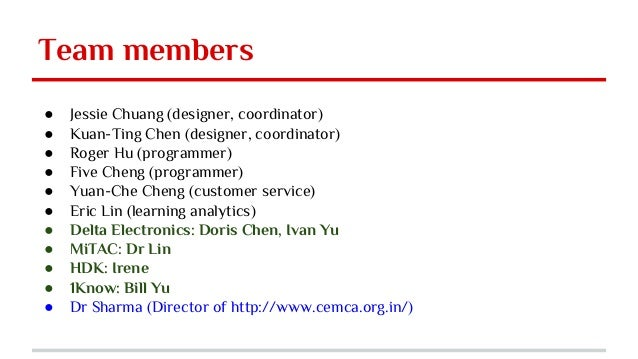 Team members ● Jessie Chuang (designer, coordinator) ● Kuan-Ting Chen (designer, coordinator) ● Roger Hu (programmer) ● Fi...