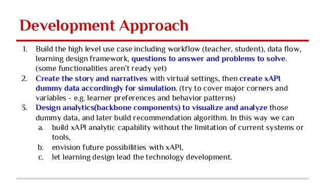 Development Approach 1. Build the high level use case including workflow (teacher, student), data flow, learning design fr...