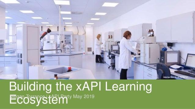 Building the xAPI Learning EcosystemMegan Torrance | xAPI Party May 2019 AdobeStock_47575701