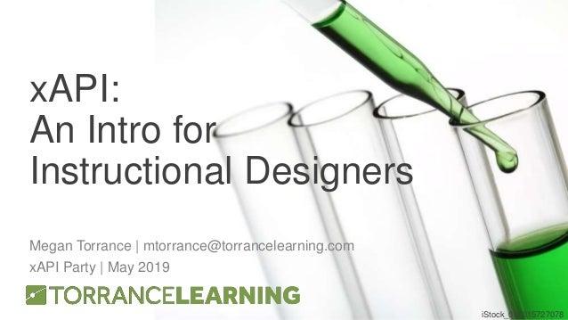 xAPI: An Intro for Instructional Designers Megan Torrance | mtorrance@torrancelearning.com xAPI Party | May 2019 iStock_00...