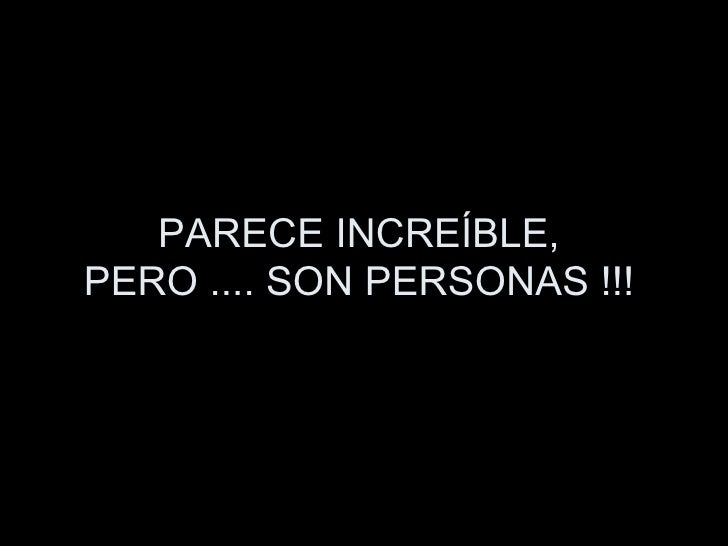 PARECE INCREÍBLE,  PERO .... SON PERSONAS !!!