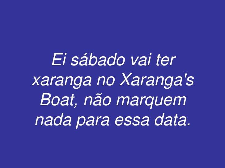 Ei sábado vai ter xaranga no Xaranga's Boat, não marquem nada para essa data.