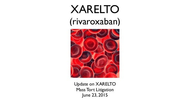 XARELTO (rivaroxaban) Update on XARELTO Mass Tort Litigation June 23, 2015