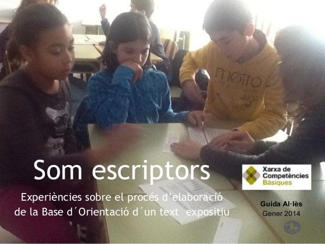 Som escriptors Experiències sobre el procés d'elaboració de la Base d´Orientació d´un text expositiu  Guida Al·lès Gener 2...