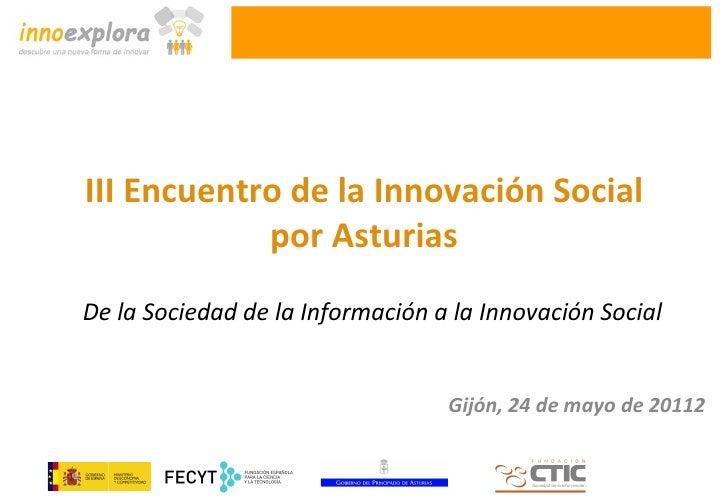 III Encuentro de la Innovación Social            por AsturiasDe la Sociedad de la Información a la Innovación Social      ...