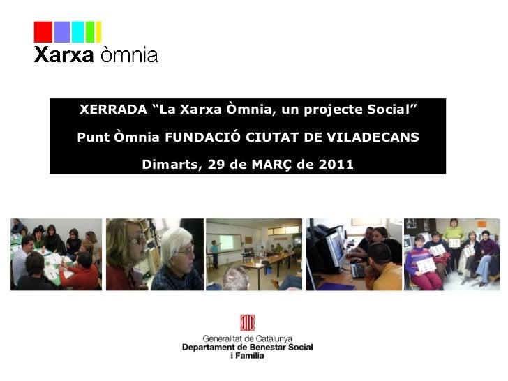 """XERRADA """"La Xarxa Òmnia, un projecte Social"""" Punt Òmnia FUNDACIÓ CIUTAT DE VILADECANS Dimarts, 29 de MARÇ de 2011"""