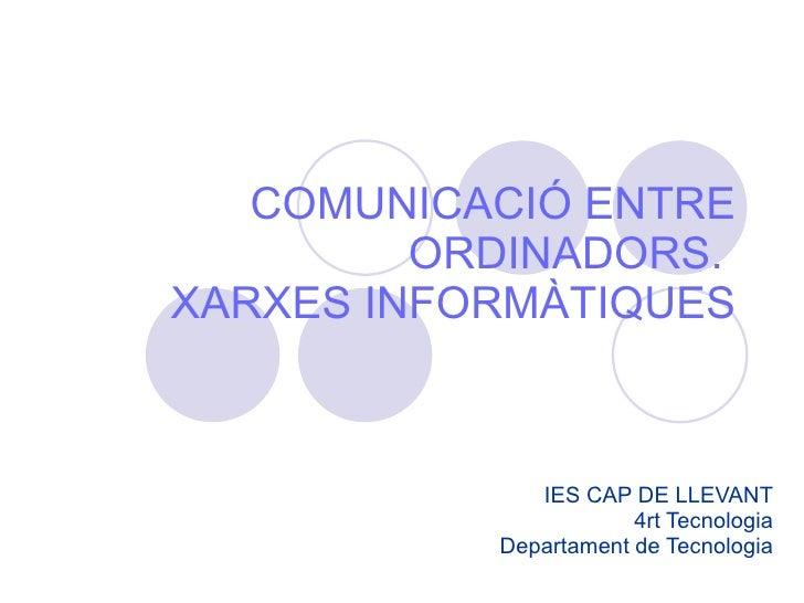 COMUNICACIÓ ENTRE ORDINADORS.  XARXES INFORMÀTIQUES IES CAP DE LLEVANT 4rt Tecnologia Departament de Tecnologia