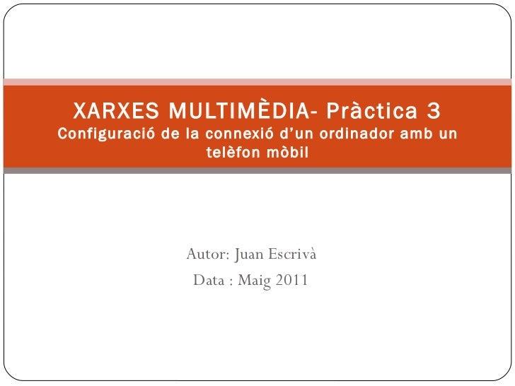 XARXES MULTIMÈDIA- Pràctica 3 Configuració de la connexió d'un ordinador amb un telèfon mòbil Autor: Juan Escrivà Data : M...