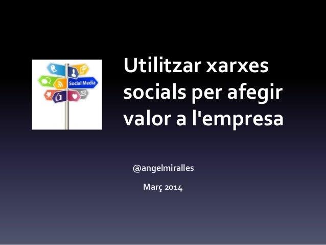 Utilitzar xarxes socials per afegir valor a l'empresa @angelmiralles Març 2014