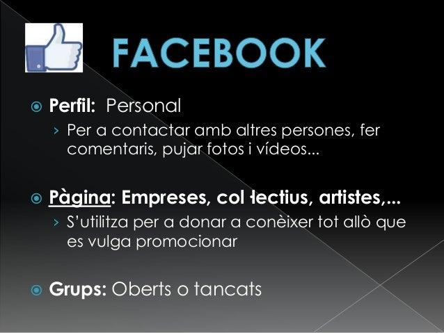 Perfil: Personal › Per a contactar amb altres persones, fer comentaris, pujar fotos i vídeos...  Pàgina: Empreses, col·...