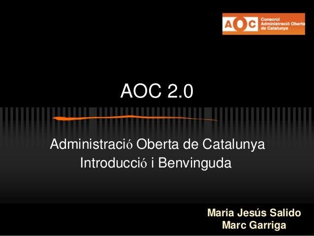AOC 2.0 Administració Oberta de Catalunya Introducció i Benvinguda Maria Jesús Salido Marc Garriga