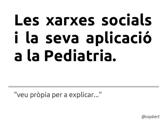 """Les xarxes socialsi la seva aplicacióa la Pediatria.""""veu pròpia per a explicar...""""                                 @capbert"""