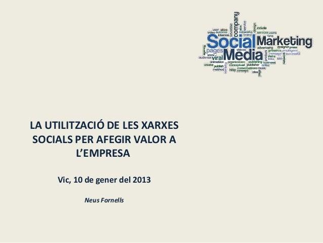 LA UTILITZACIÓ DE LES XARXES SOCIALS PER AFEGIR VALOR A         L'EMPRESA     Vic, 10 de gener del 2013            Neus Fo...