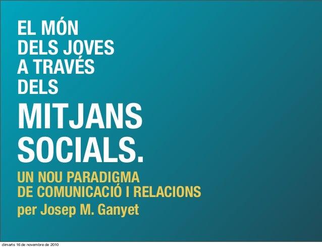 EL MÓN DELS JOVES A TRAVÉS DELS MITJANS SOCIALS. UN NOU PARADIGMA DE COMUNICACIÓ I RELACIONS per Josep M. Ganyet dimarts 1...