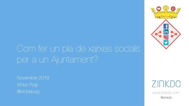www.zinkdo.com @zinkdo Com fer un pla de xarxes socials per a un Ajuntament? Novembre 2019 Víctor Puig @victorpuig