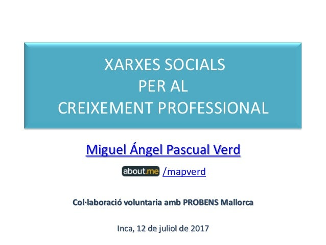 XARXES SOCIALS PER AL CREIXEMENT PROFESSIONAL Miguel Ángel Pascual Verd /mapverd Col·laboració voluntaria amb PROBENS Mall...
