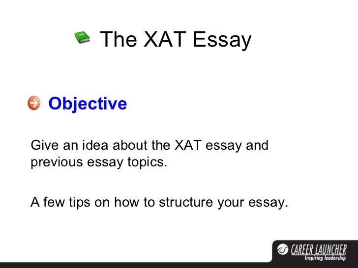 The XAT Essay Objective Give an idea about the XAT essay and previous essay topics. A few tips on how to structure your es...