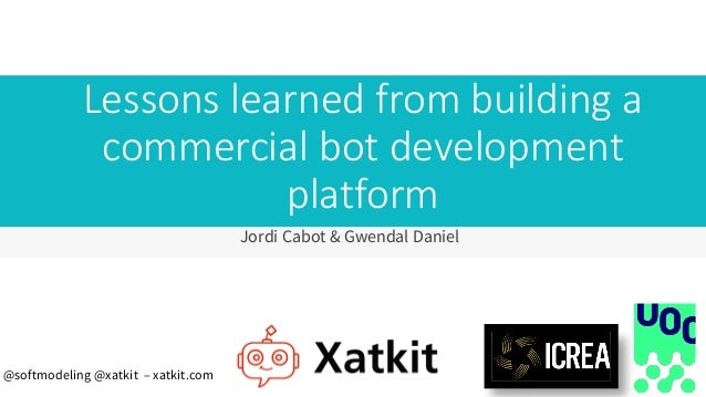 Lessons learned from building a commercial bot development platform Jordi Cabot & Gwendal Daniel @softmodeling @xatkit – x...